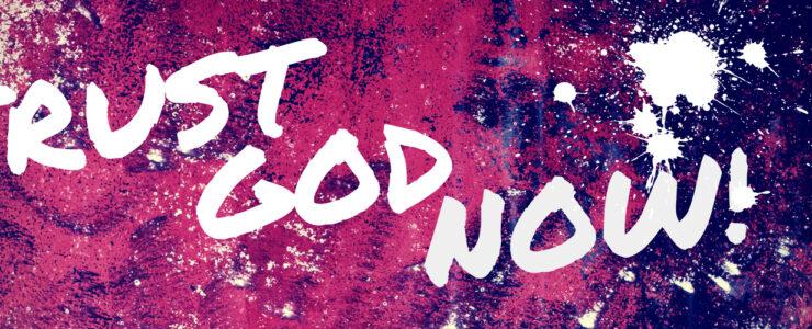 Trust God Now